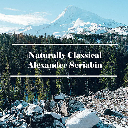 Play & Download Naturally Classical Alexander Scriabin by Alexander Scriabin | Napster