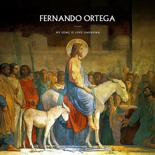 My Song Is Love Unknown by Fernando Ortega