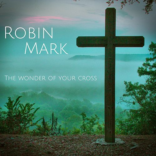 Play & Download The Wonder of Your Cross by Robin Mark | Napster