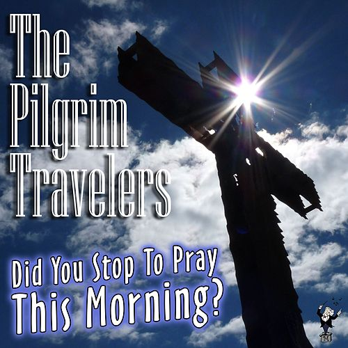 Did You Stop to Pray This Morning? by The Pilgrim Travelers