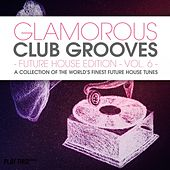 Glamorous Club Grooves - Future House Edition, Vol. 6 (A Collection Of The World's Finest Future House Tunes) by Various Artists