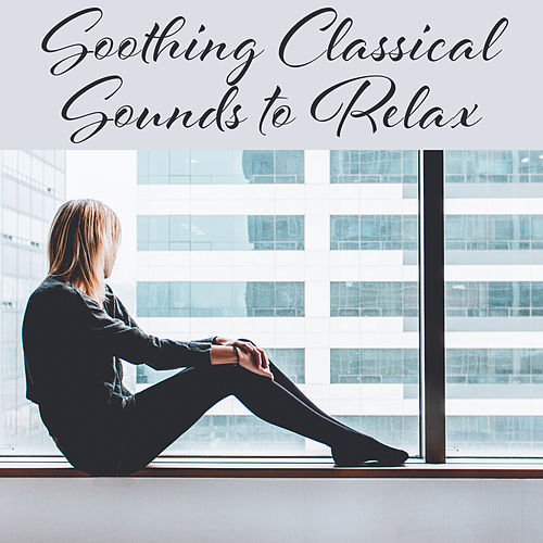 Soothing Classical Sounds to Relax – Soft Classics to Rest, Piano Relaxation, Famous Composers, Calm Down and Listen by Classical Study Music Ensemble