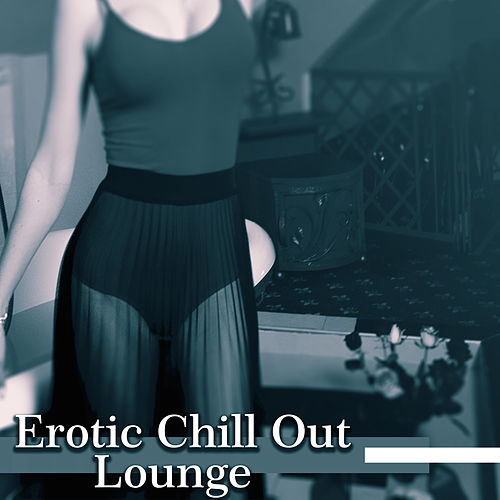 Erotic Chill Out Lounge – Deep Chillout 2017, Relax, Summer Time, Sexy Beach Music by Chill Out