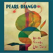 With Friends Like These by Pearl Django