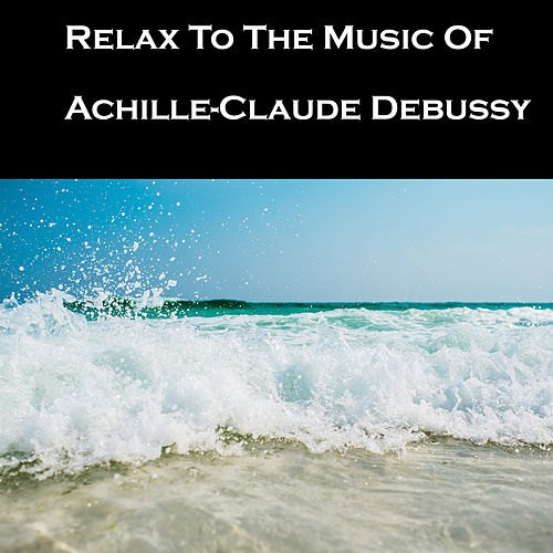 Relax To The Music Of Achille-Claude Debussy by Claude Debussy