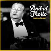 Toda Mi Vida by Anibal Troilo