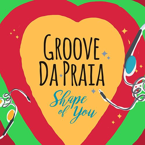 Shape of You by Groove Da Praia