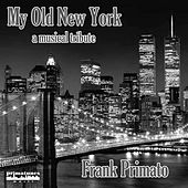 My Old New York by Frank Primato