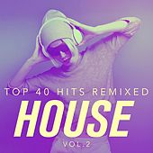Top 40 Hits Remixed, Vol. 2 House by Various Artists