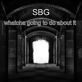 Whatcha Going To Do About It by Sbg
