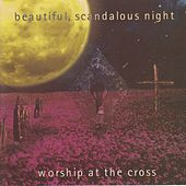 Beautiful, Scandalous Night: Worship At the Cross by Various Artists