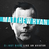 (I Just Died) Like an Aviator by Matthew Ryan
