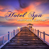 Hotel Spa Wellness Center – Ultimate Soothing Relaxing Sounds for Spas, Hammam, Sauna & Wellness Center Massage by Various Artists