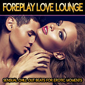 Foreplay Love Lounge - Sensual Chill Out Beats for Erotic Moments by Various Artists
