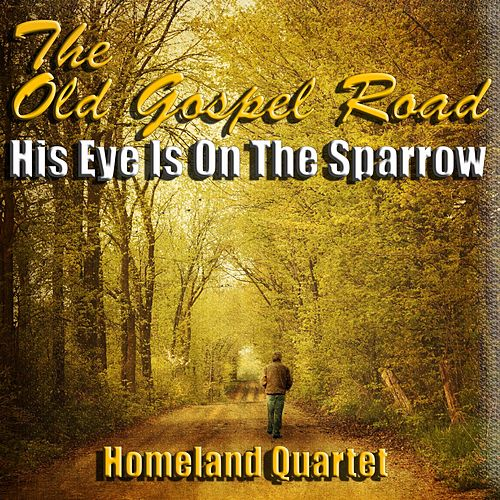 The Old Gospel Road - His Eye Is on the Sparrow by Homeland Quartet