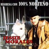 Regresa Con 100% Norteño by Jessie Morales El Original De La Sierra