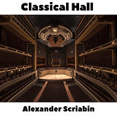 Classical Hall: Alexander Scriabin by Alexander Scriabin