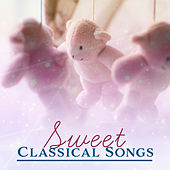 Sweet Classical Songs – Classical Music for Babies, Lullabies, Sweet Dreams, Lullabies of Mozart & Bach Collection by Classical Lullabies