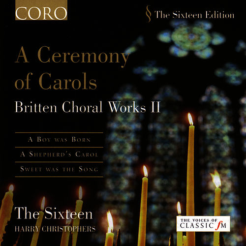 A Ceremony Of Carols - Britten Choral Works II by The Sixteen and Harry Christophers