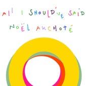 All I Should've Said by Noel Akchoté