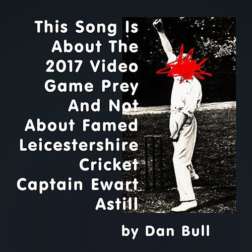 This Song Is About the 2017 Video Game Prey and Not About Famed Leicestershire Cricket Captain Ewart Astill by Dan Bull