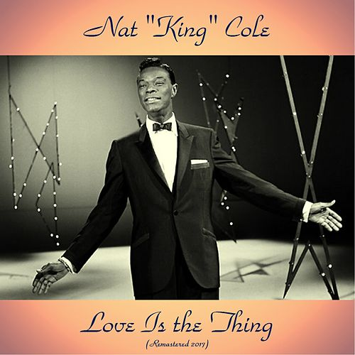 Love Is the Thing (Remastered 2017) by Nat King Cole