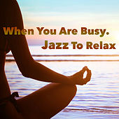 When You Are Busy. Jazz To Relax von Various Artists