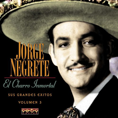 El Charro Inmortal - Sus Grandes Éxitos Vol.3 by Jorge Negrete