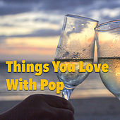 Things You Love With Pop von Various Artists