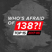 Who's Afraid Of 138?! Top 15 - 2017-05 by Various Artists