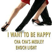 I Want to Be Happy Cha Cha's Medley: I Want to Be Happy Cha Cha / Tremendo Cha Cha / Tea for Two Cha Cha / Lover Cha Cha / Yes Sir, That's My Baby Cha Cha / The Sheik Cha Cha / Chiquita Cha Cha / Sweet and Gentle / Cara Mia Cha Cha / How High the Moon Cha by Enoch Light