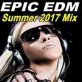 Epic EDM - The Best EDM, Trap, Dirty Electro House Summer 2017 Mix & DJ Mix by Various Artists