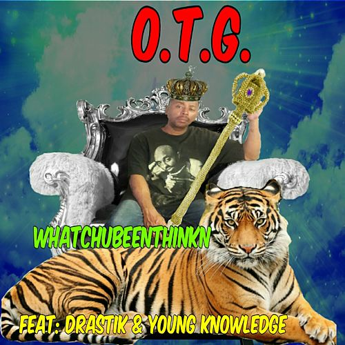 Whatchubeenthinkn? (feat. Drastik & Young Knowledge) by O.T.G.