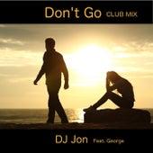 Don't Go (Club Mix) [feat. George] by DJ Jon