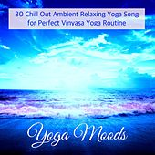 Yoga Moods – 30 Chill Out Ambient Relaxing Yoga Song for Perfect Vinyasa Yoga Routine by Various Artists