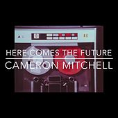 Here Comes the Future by Cameron Mitchell