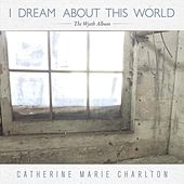 I Dream About This World: The Wyeth Album by Catherine Marie Charlton