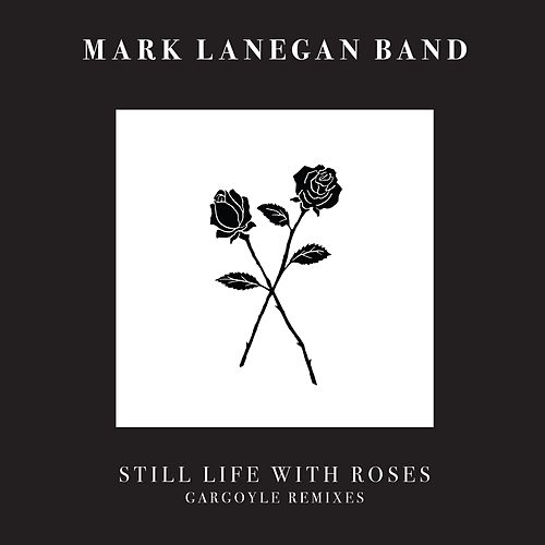 Still Life With Roses - Gargoyle Remixes by Mark Lanegan