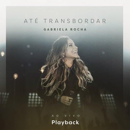 Até Transbordar (Ao Vivo) [Playback] by Gabriela Rocha