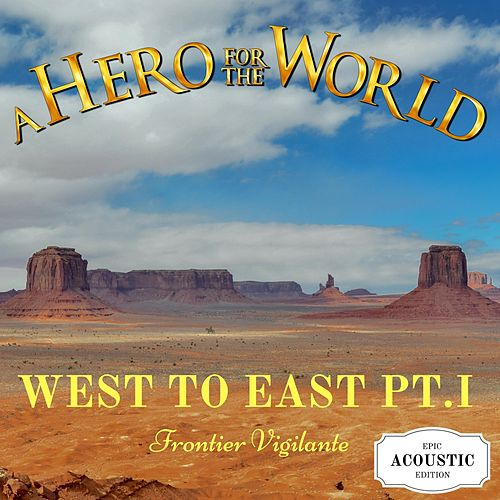 West to East, Pt. I: Frontier Vigilante (Epic Acoustic Edition) by A Hero for the World
