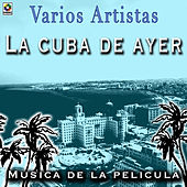 La Cuba De Ayer Musica De La Pelicula by Various Artists