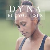 But You Jesus by Dyna