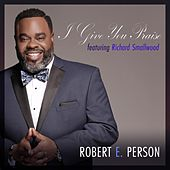 I Give You Praise (feat. Richard Smallwood) by Robert E. Person