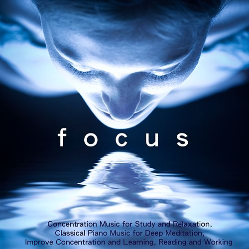 Focus - Concentration Music for Study and Relaxation, Classical Piano Music for Deep Meditation, Improve Concentration and Learning, Reading and Working by Concentration Music Ensemble