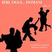 Ieri, oggi, domani, Vol. 3 (Le più belle canzoni da ballare e ascoltare) by Various Artists