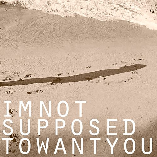 I'm Not Supposed to Want You by A.M. Kidd