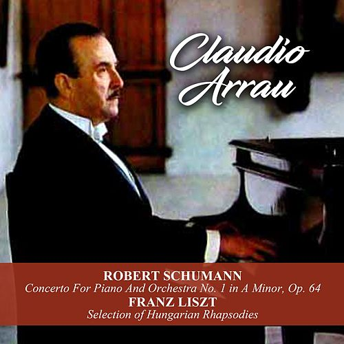 Robert Schumann: Concerto For Piano And Orchestra No. 1 in A Minor, Op. 64 / Franz Liszt: Selection of Hungarian Rhapsodies by Claudio Arrau