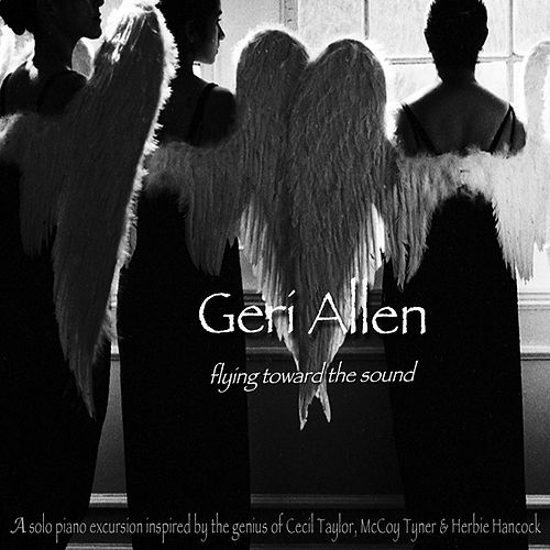 Flying Toward the Sound (A Solo Piano Excursion Inspired by Cecil Taylor. Mccoy Tyner and Herbie Hancock) by Geri Allen