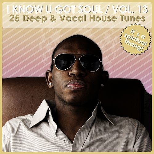 I Know U Got Soul, Vol. 13 - Deep & Vocal House Tunes von Various Artists