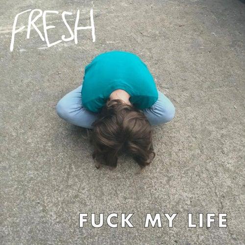 Fuck My Life by Fresh